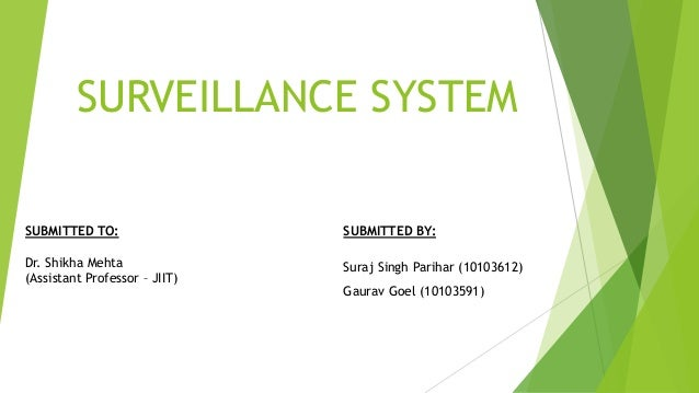 SURVEILLANCE SYSTEM SUBMITTED BY: Suraj Singh Parihar (10103612) Gaurav Goel (10103591) SUBMITTED TO: Dr. Shikha Mehta (As...
