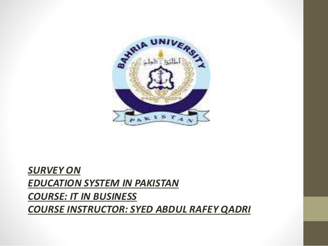 SURVEY ON EDUCATION SYSTEM IN PAKISTAN COURSE: IT IN BUSINESS COURSE INSTRUCTOR: SYED ABDUL RAFEY QADRI