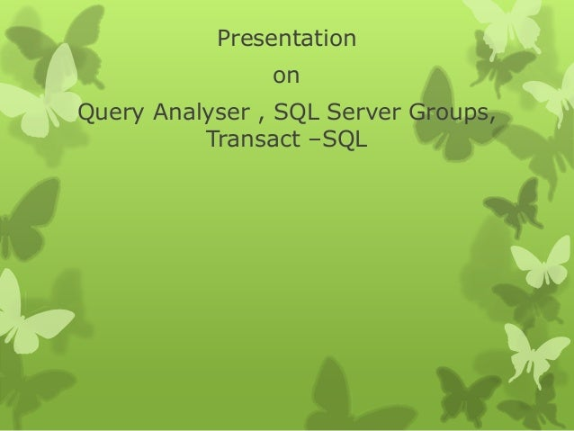 Presentation on Query Analyser , SQL Server Groups, Transact –SQL