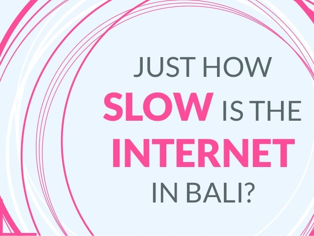 JUST HOW SLOW IS THE INTERNET IN BALI?