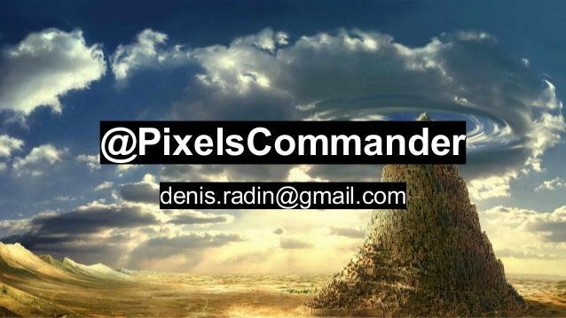 @PixelsCommander denis.radin@gmail.com