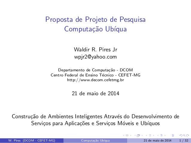 Proposta de Projeto de Pesquisa Computa¸c˜ao Ub´ıqua Waldir R. Pires Jr wpjr2@yahoo.com Departamento de Computa¸c˜ao - DCO...