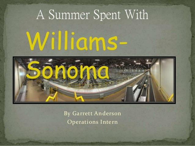 By Garrett Anderson Operations Intern A Summer Spent With Williams- Sonoma