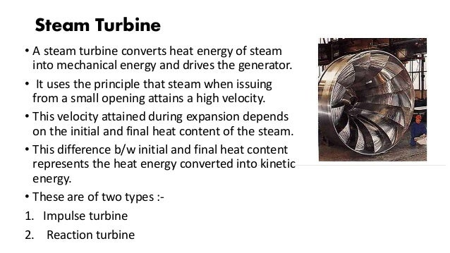 Steam Turbine • A steam turbine converts heat energy of steam into mechanical energy and drives the generator. • It uses t...