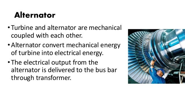 Alternator •Turbine and alternator are mechanical coupled with each other. •Alternator convert mechanical energy of turbin...
