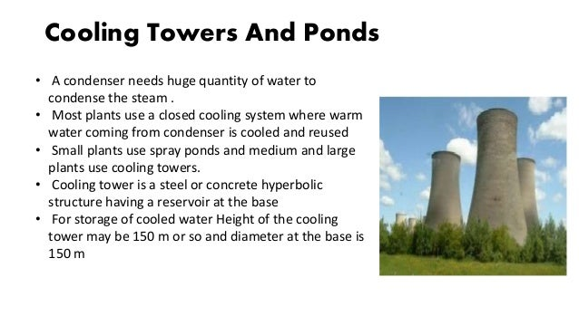 Cooling Towers And Ponds • A condenser needs huge quantity of water to condense the steam . • Most plants use a closed coo...