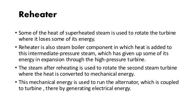 Reheater • Some of the heat of superheated steam is used to rotate the turbine where it loses some of its energy. • Reheat...