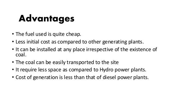 • The fuel used is quite cheap. • Less initial cost as compared to other generating plants. • It can be installed at any p...