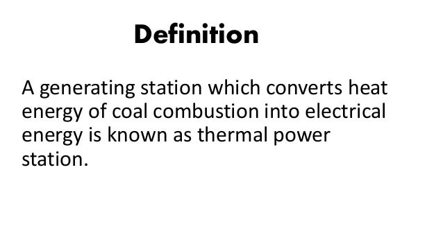 Definition A generating station which converts heat energy of coal combustion into electrical energy is known as thermal p...