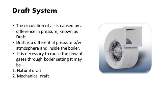 Draft System • The circulation of air is caused by a difference in pressure, known as Draft. • Draft is a differential pre...