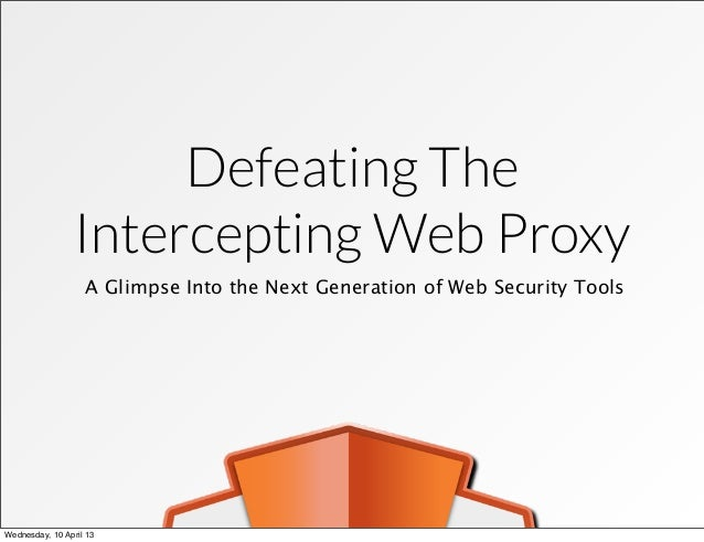 Defeating The Intercepting Web Proxy A Glimpse Into the Next Generation of Web Security Tools Wednesday, 10 April 13