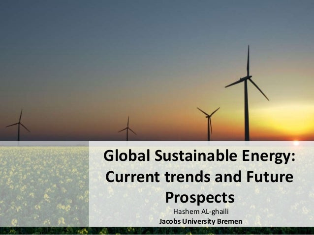 Global Sustainable Energy: Current trends and Future Prospects Hashem AL-ghaili Jacobs University Bremen