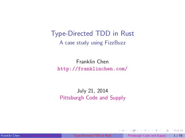 Type-Directed TDD in Rust A case study using FizzBuzz Franklin Chen http://franklinchen.com/ July 21, 2014 Pittsburgh Code...