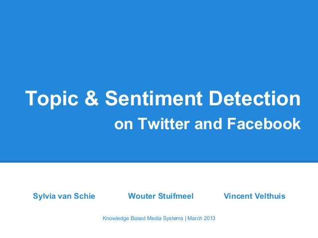 Topic & Sentiment Detection on Twitter and Facebook Sylvia van Schie Wouter Stuifmeel Vincent Velthuis Knowledge Based Med...