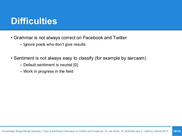 Difficulties • Grammar is not always correct on Facebook and Twitter – Ignore posts who don't give results • Sentiment is ...