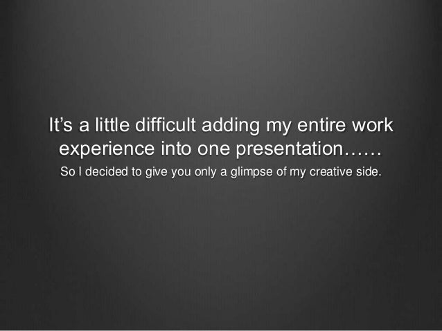 It's a little difficult adding my entire work  experience into one presentation……  So I decided to give you only a glimpse...