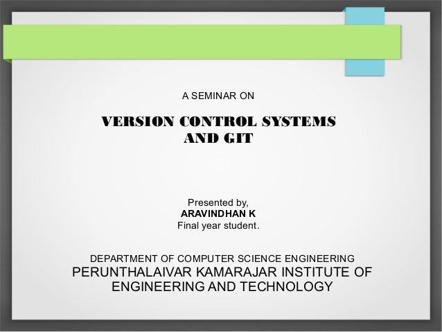 A SEMINAR ON  VERSION CONTROL SYSTEMS  AND GIT  Presented by,  ARAVINDHAN K  Final year student.  DEPARTMENT OF COMPUTER S...