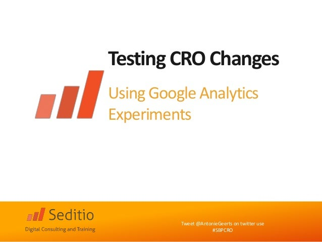 Testing CRO Changes  Using Google Analytics Experiments  Tweet @AntonieGeerts on twitter use  #SBPCRO