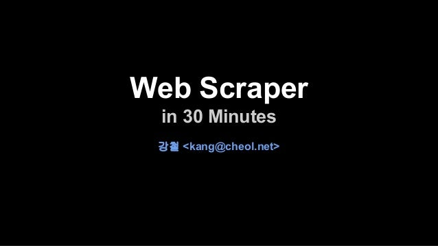 Web Scraper  in 30 Minutes  강철 <kang@cheol.net>