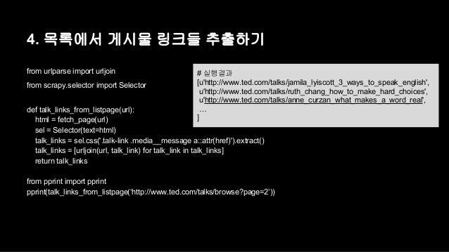 4. 목록에서 게시물 링크들 추출하기  from urlparse import urljoin  from scrapy.selector import Selector  # 실행결과  [u'http://www.ted.com/ta...