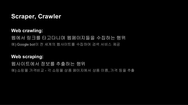 Scraper, Crawler  Web crawling:  웹에서 링크를 타고다니며 웹페이지들을 수집하는 행위  예) Google bot이 전 세계의 웹사이트를 수집하여 검색 서비스 제공  Web scraping:  웹...