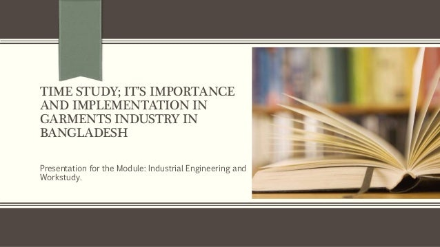 TIME STUDY; IT'S IMPORTANCE  AND IMPLEMENTATION IN  GARMENTS INDUSTRY IN  BANGLADESH  Presentation for the Module: Industr...