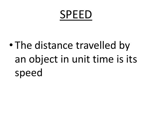 SPEED  • The distance travelled by  an object in unit time is its  speed