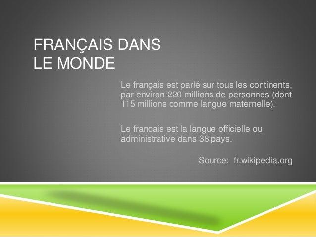 FRANÇAIS DANS  LE MONDE  Le français est parlé sur tous les continents,  par environ 220 millions de personnes (dont  115 ...