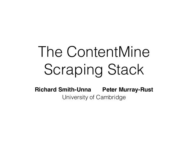 The ContentMine  Scraping Stack  Richard Smith-Unna! ! Peter Murray-Rust  University of Cambridge