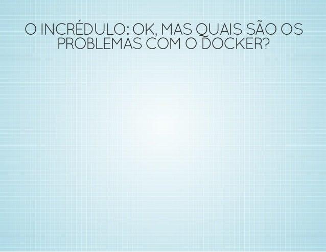 O EMPOLGADO: LEGAL, LEGAL, MUITO  LEGAL! ONDE EU ASSINO?!?  1.  2.  3.  Crie seu próprio sandbox  Ouça a própria Docker  E...