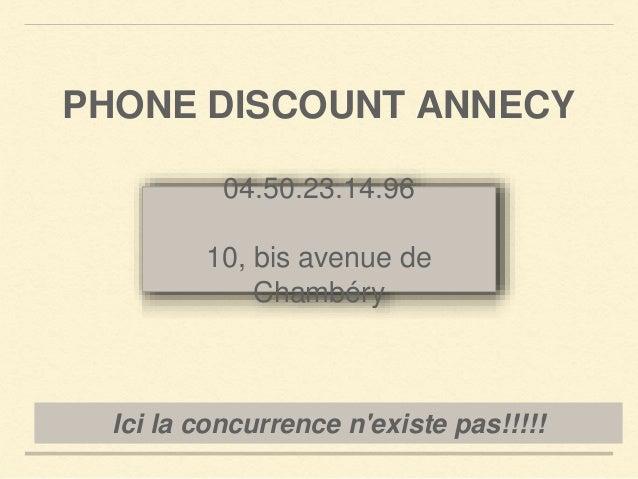 PHONE DISCOUNT ANNECY  04.50.23.14.96  10, bis avenue de  Chambéry  Ici la concurrence n'existe pas!!!!!