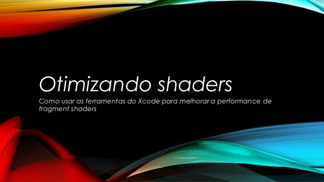 Otimizando shaders  Como usar as ferramentas do Xcode para melhorar a performance de  fragment shaders