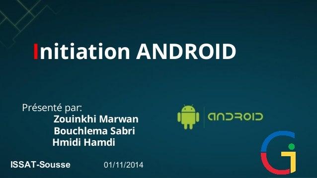 Initiation ANDROID  Présenté par:  Zouinkhi Marwan  Bouchlema Sabri  Hmidi Hamdi  ISSAT-Sousse 01/11/2014