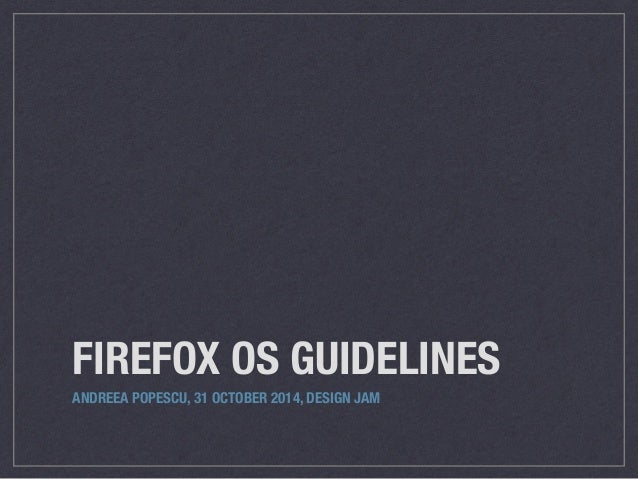 FIREFOX OS GUIDELINES  ANDREEA POPESCU, 31 OCTOBER 2014, DESIGN JAM