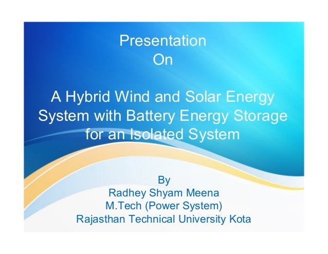 Presentation  On  A Hybrid Wind and Solar Energy  System with Battery Energy Storage  for an Isolated System  By  Radhey S...
