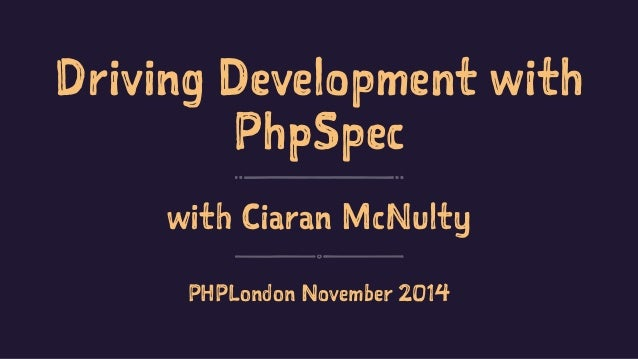 Driving Development with  PhpSpec  with Ciaran McNulty  PHPLondon November 2014