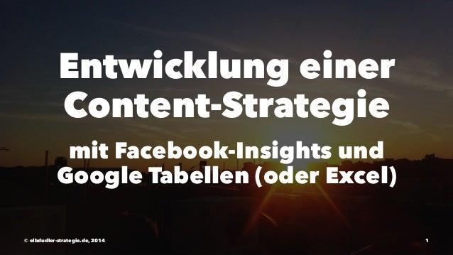 Entwicklung einer  Content-Strategie  mit Facebook-Insights und  Google Tabellen (oder Excel)  © elbdudler-strategie.de, 2...