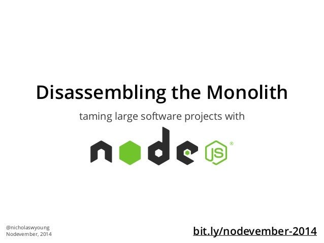 Disassembling the Monolith  taming large software projects with  @nicholaswyoung  Nodevember, 2014 bit.ly/nodevember-2014