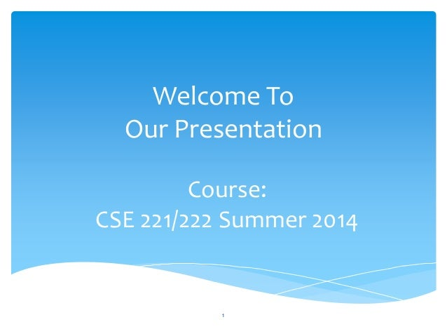 Welcome To  Our Presentation  Course:  CSE 221/222 Summer 2014  1
