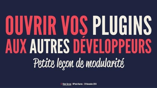OUVRIR VOS PLUGINS  AUX AUTRES DÉVELOPPEURS  Petite leçon de modularité  © Rémi Corson | WPtech Nantes | 29 Novembre 2014