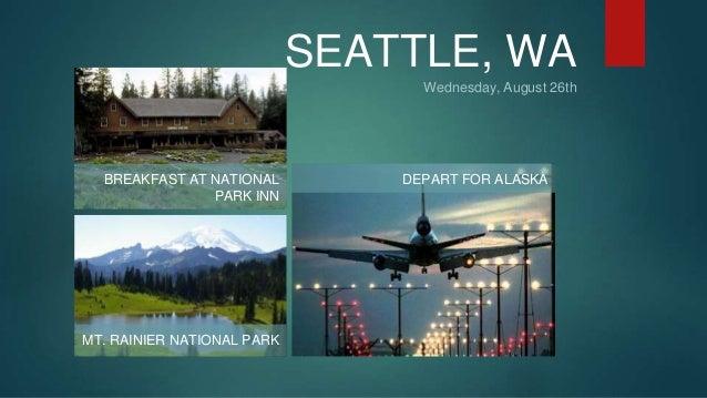 SEATTLE, WA  Wednesday, August 26th  BREAKFAST AT NATIONAL  PARK INN  MT. RAINIER NATIONAL PARK  DEPART FOR ALASKA