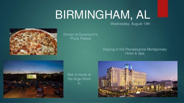 BIRMINGHAM, AL  Wednesday, August 19th  Dinner at Davenport's  Pizza Palace  Staying in the Renaissance Montgomery  Hotel ...