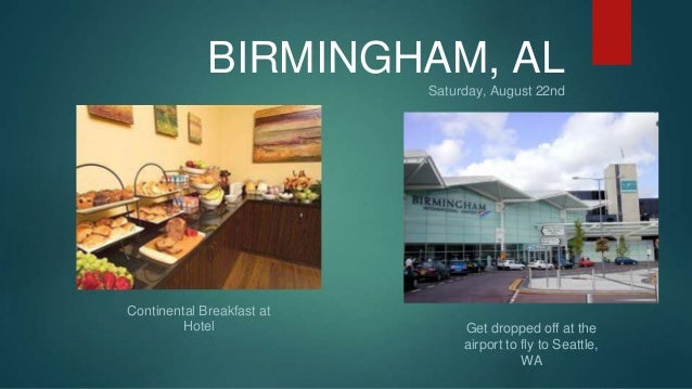 BIRMINGHAM, AL  Saturday, August 22nd  Get dropped off at the  airport to fly to Seattle,  WA  Continental Breakfast at  H...