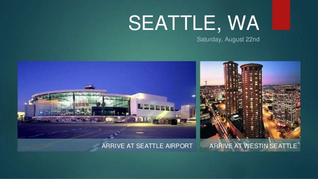 SEATTLE, WA  Saturday, August 22nd  ARRIVE AT SEATTLE AIRPORT ARRIVE AT WESTIN SEATTLE