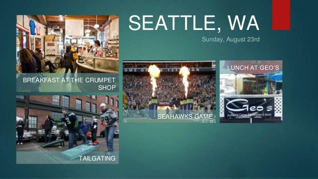 SEATTLE, WA  Sunday, August 23rd  BREAKFAST AT THE CRUMPET  SHOP  TAILGATING  SEAHAWKS GAME  LUNCH AT GEO'S