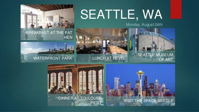 SEATTLE, WA  Monday, August 24th  BREAKFAST AT THE FAT  HEN  WATERFRONT PARK LUNCH AT REVEL  SEATTLE MUSEUM  OF ART  DINNE...