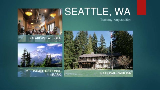SEATTLE, WA  Tuesday, August 25th  BREAKFAST AT LOLA  MT. RAINIER NATIONAL  PARK NATIONAL PARK INN