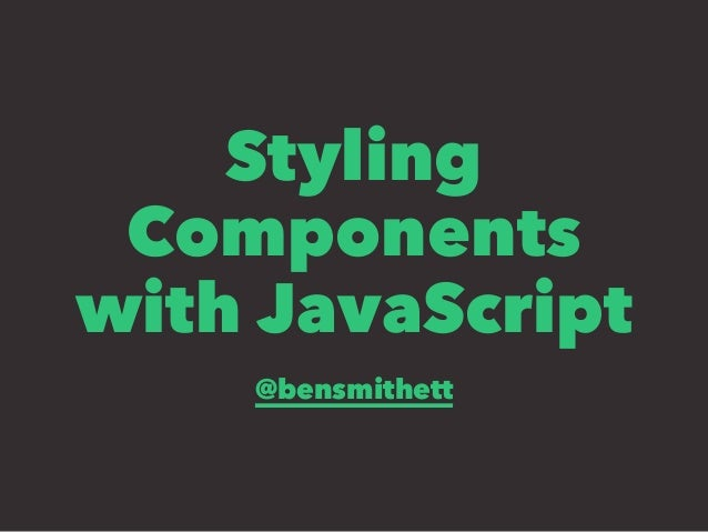 Styling  Components  with JavaScript  @bensmithett