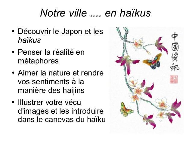 Notre ville .... en haïkus  ● Découvrir le Japon et les  haïkus  ● Penser la réalité en  métaphores  ● Aimer la nature et ...