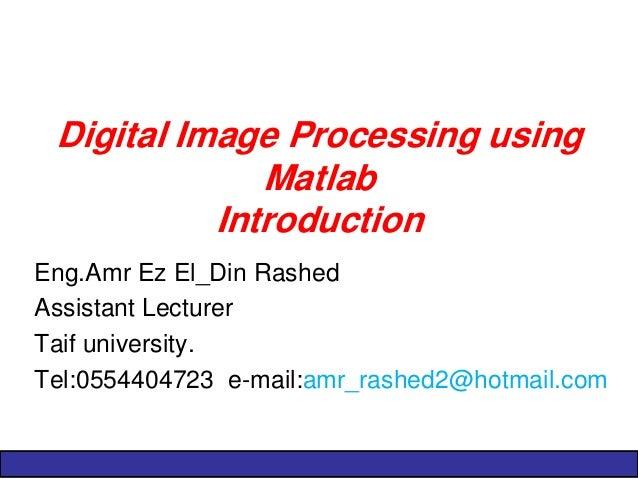 Digital Image Processing using Matlab Introduction  Eng.Amr Ez El_Din Rashed  Assistant Lecturer  Taif university.  Tel:05...